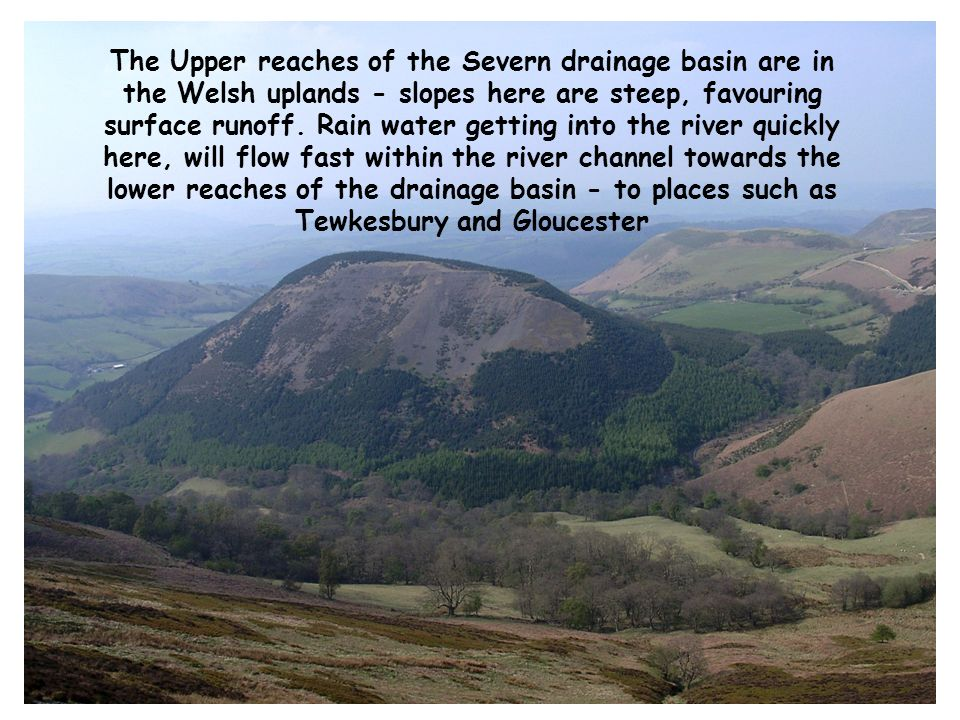 The Upper reaches of the Severn drainage basin are in the Welsh uplands - slopes here are steep, favouring surface runoff.