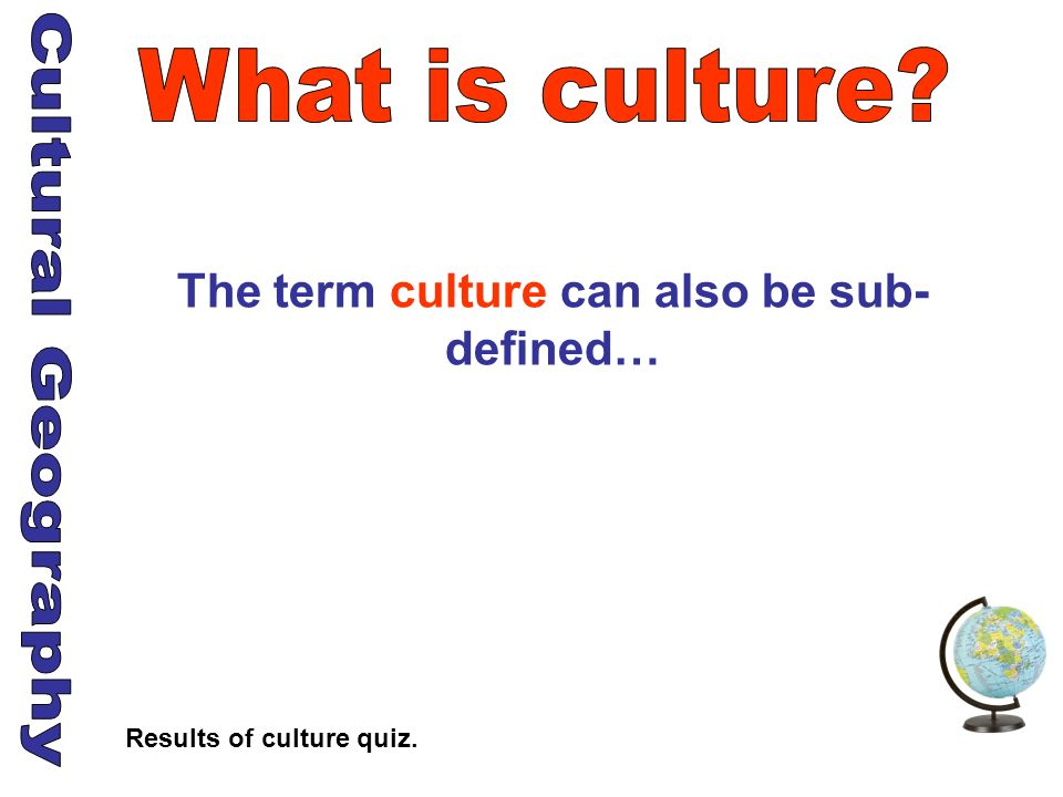 The term culture can also be sub-defined… Results of culture quiz.