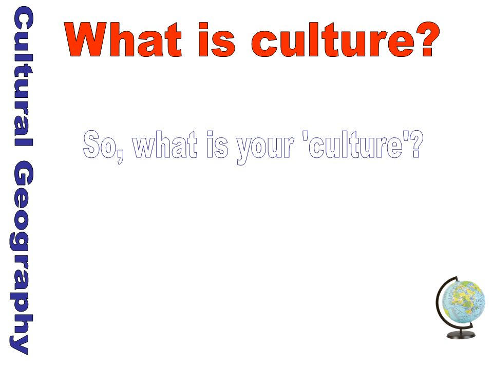 What is culture So, what is your culture Cultural Geography