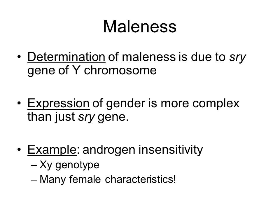 Maleness Determination of maleness is due to sry gene of Y chromosome