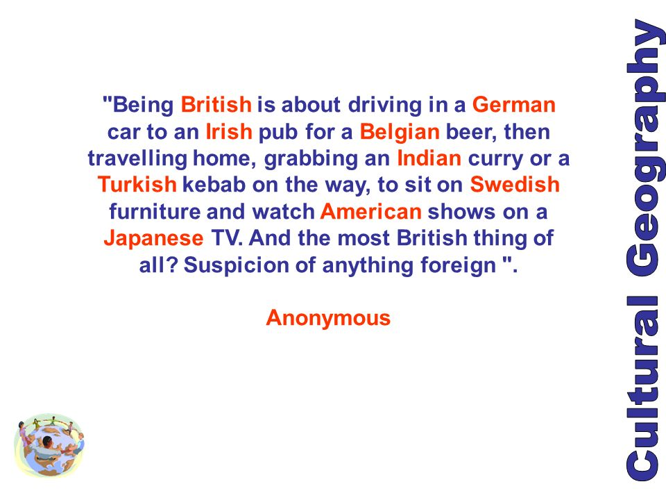 Being British is about driving in a German car to an Irish pub for a Belgian beer, then travelling home, grabbing an Indian curry or a Turkish kebab on the way, to sit on Swedish furniture and watch American shows on a Japanese TV. And the most British thing of all Suspicion of anything foreign .