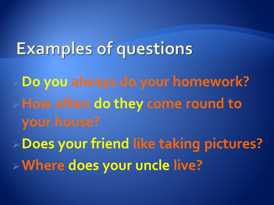 Examples of questions Do you always do your homework