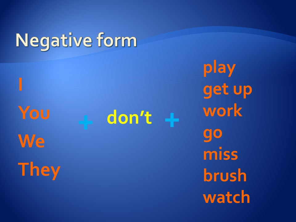 + + Negative form I You We They don't play get up work go miss brush