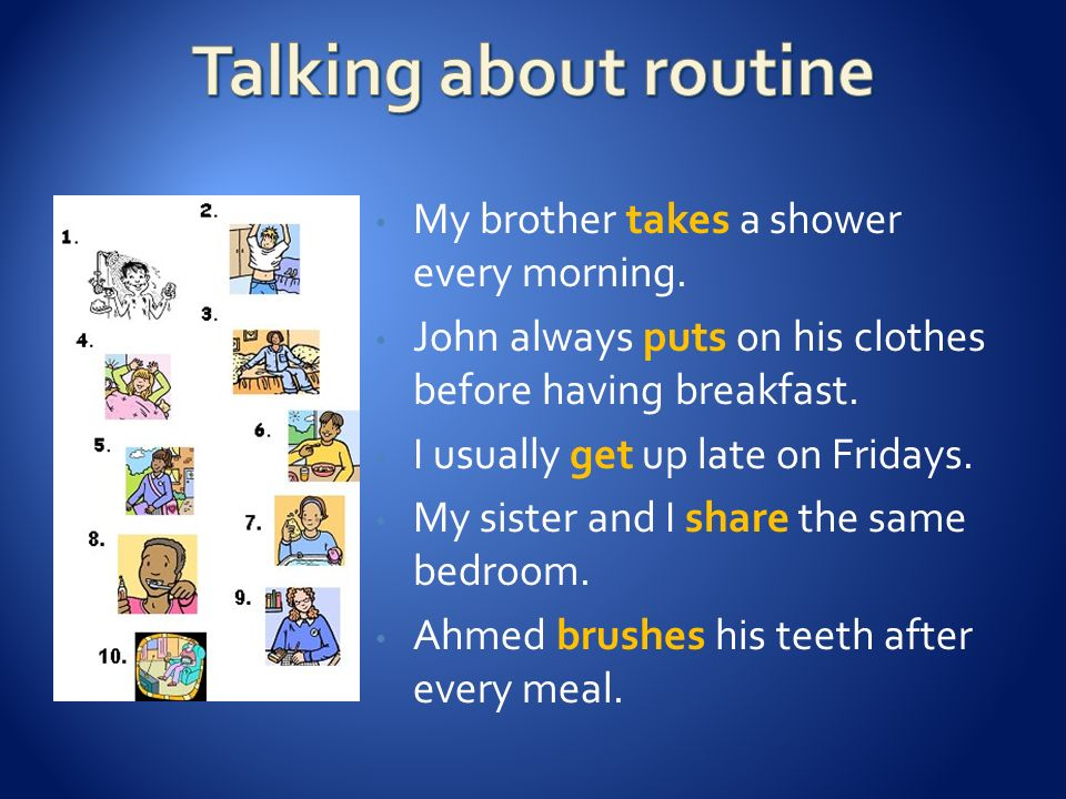 Talking about routine My brother takes a shower every morning.