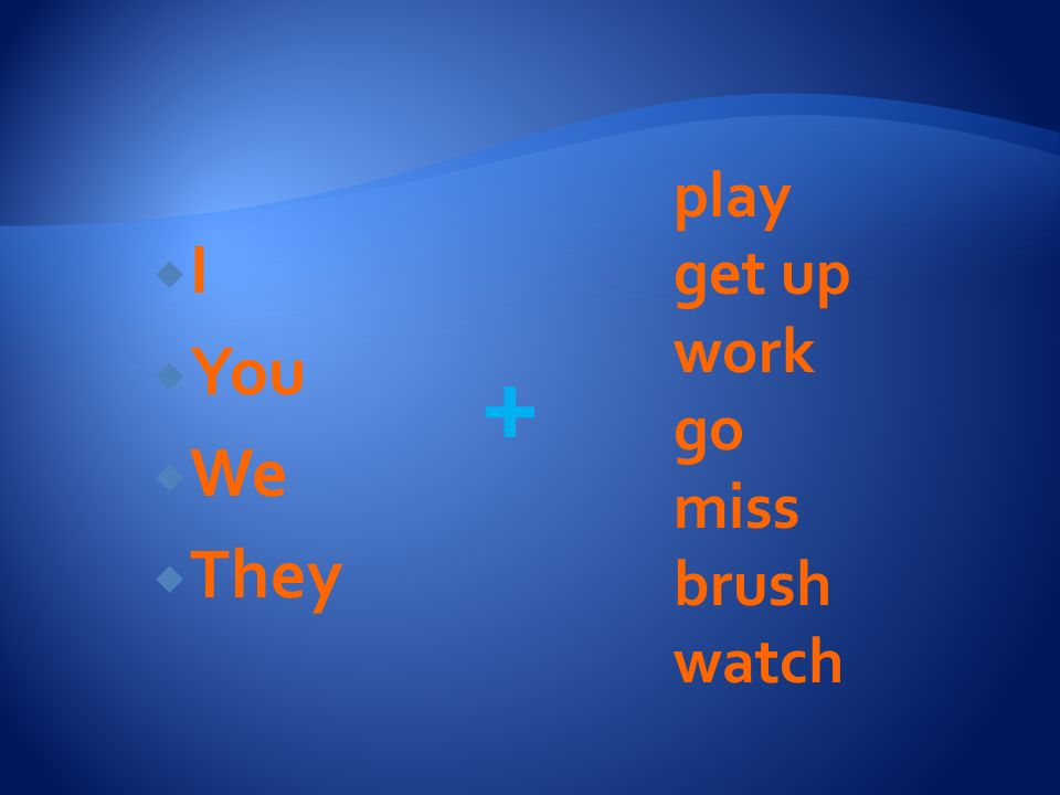 play get up work go miss brush watch I You We They +