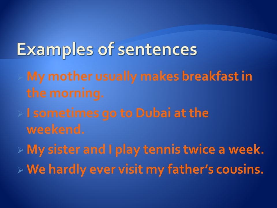 Examples of sentences My mother usually makes breakfast in the morning. I sometimes go to Dubai at the weekend.