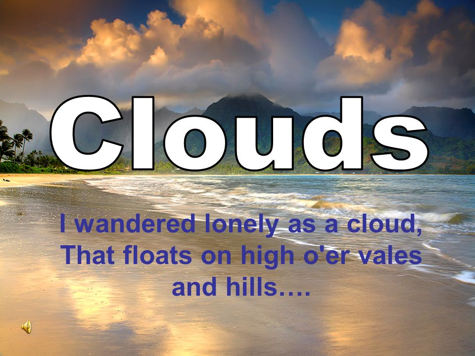 Clouds I wandered lonely as a cloud, That floats on high o er vales and hills….