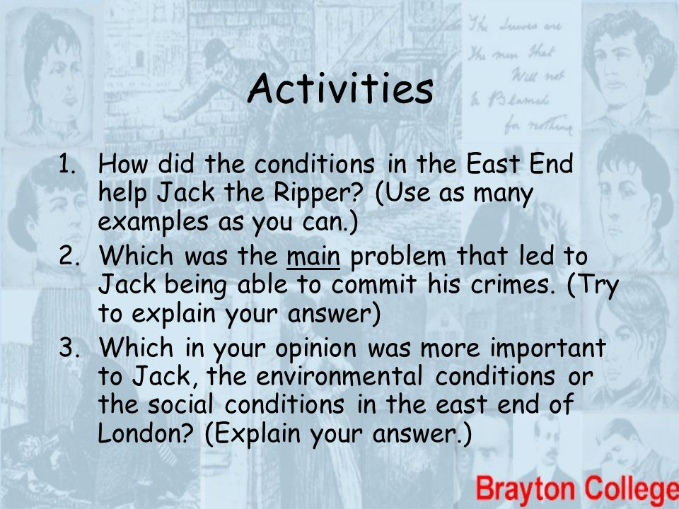 Activities How did the conditions in the East End help Jack the Ripper (Use as many examples as you can.)