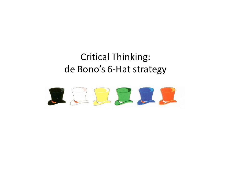 Critical Thinking: de Bono's 6-Hat strategy