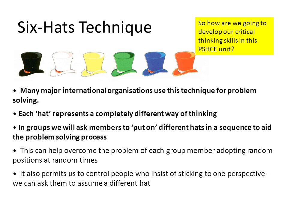 Six-Hats Technique So how are we going to develop our critical thinking skills in this PSHCE unit