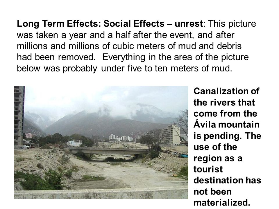 Long Term Effects: Social Effects – unrest: This picture was taken a year and a half after the event, and after millions and millions of cubic meters of mud and debris had been removed. Everything in the area of the picture below was probably under five to ten meters of mud.