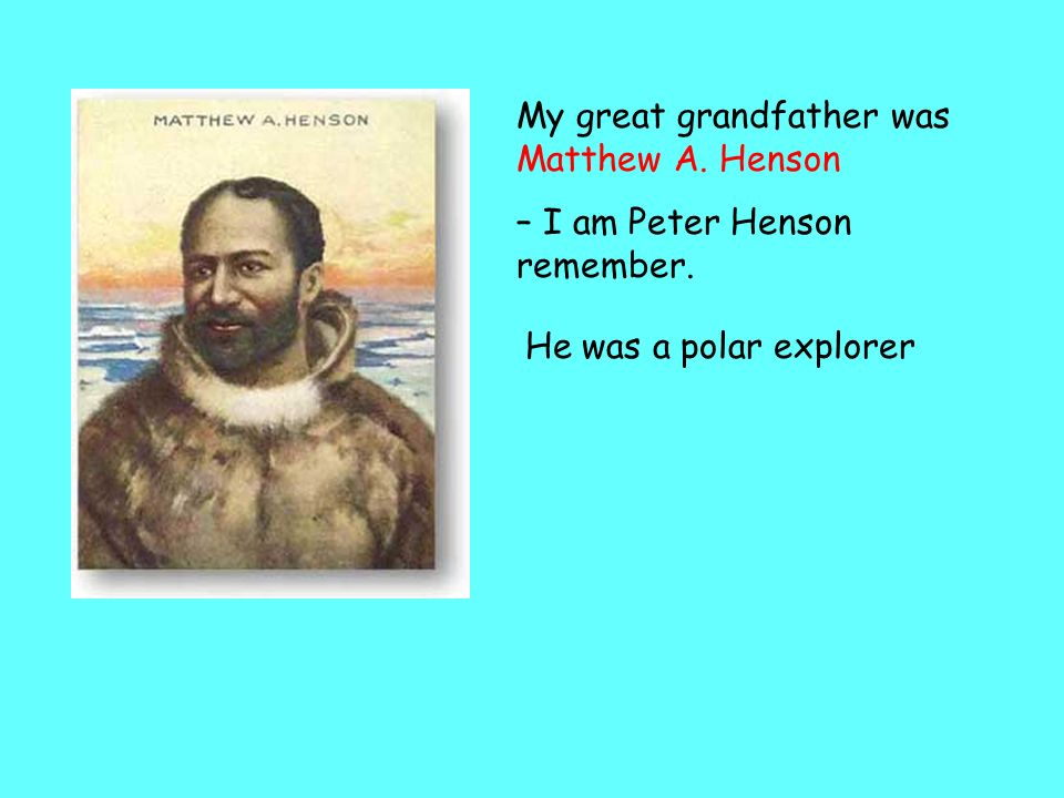 My great grandfather was Matthew A. Henson