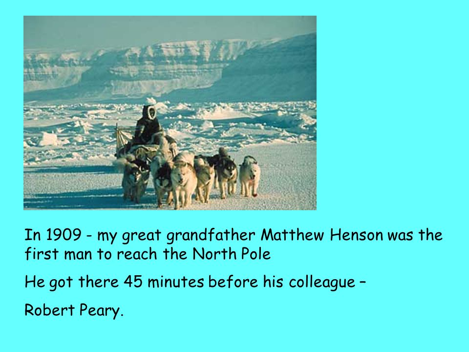 In 1909 - my great grandfather Matthew Henson was the first man to reach the North Pole
