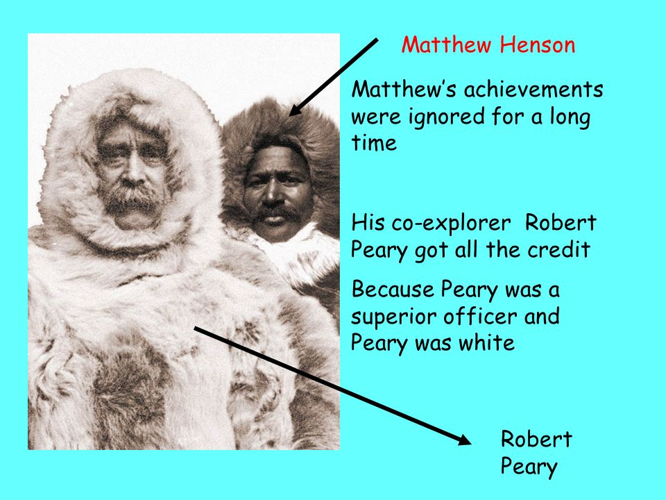 Matthew Henson Matthew's achievements were ignored for a long time. His co-explorer Robert Peary got all the credit.