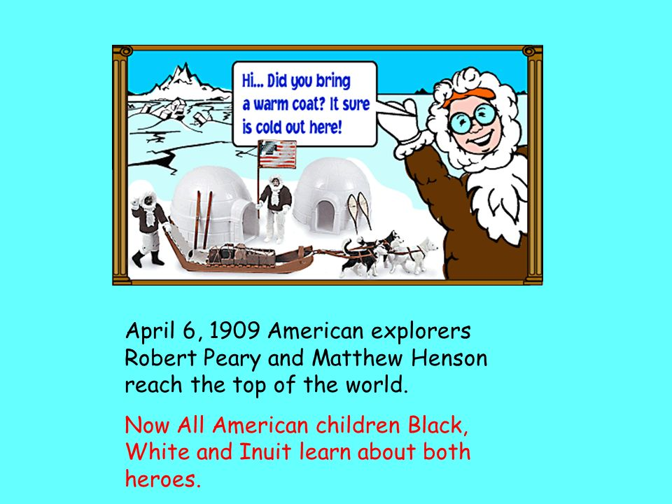 April 6, 1909 American explorers Robert Peary and Matthew Henson reach the top of the world.
