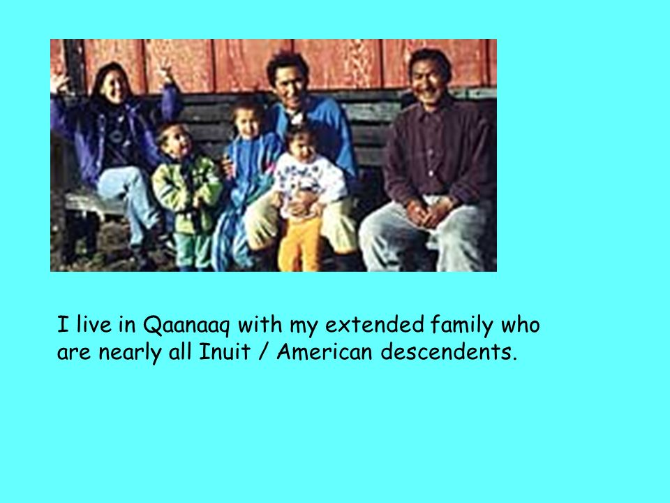 I live in Qaanaaq with my extended family who are nearly all Inuit / American descendents.