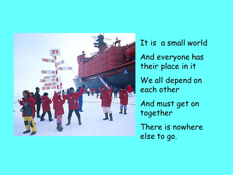 It is a small world And everyone has their place in it. We all depend on each other. And must get on together.