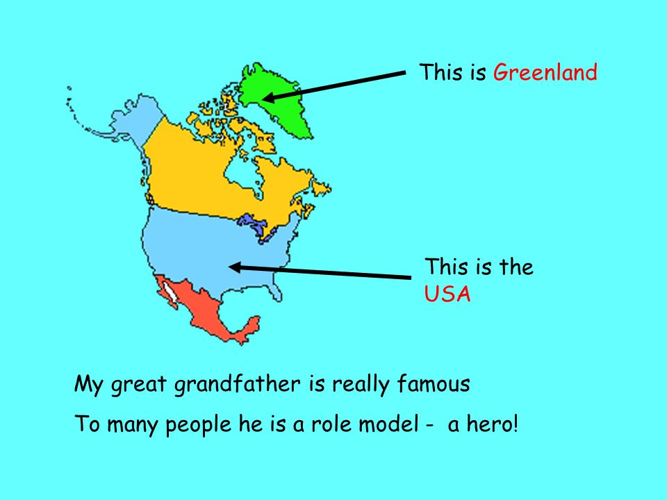 This is Greenland This is the USA. My great grandfather is really famous.