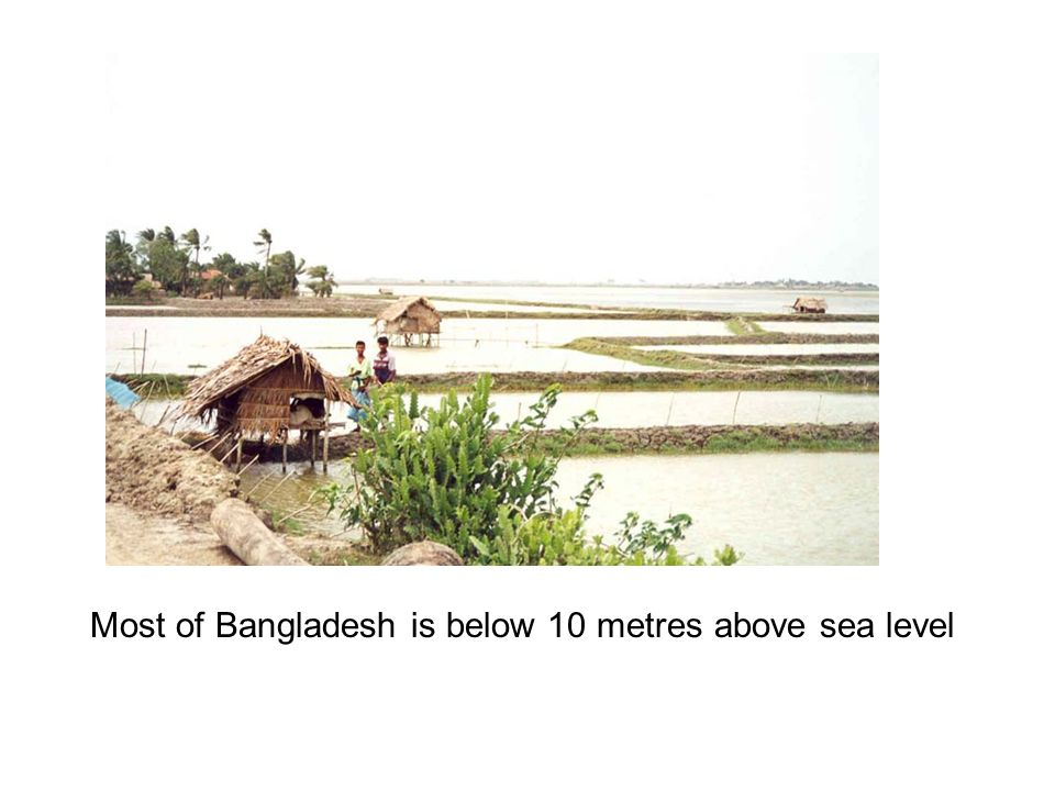 Most of Bangladesh is below 10 metres above sea level