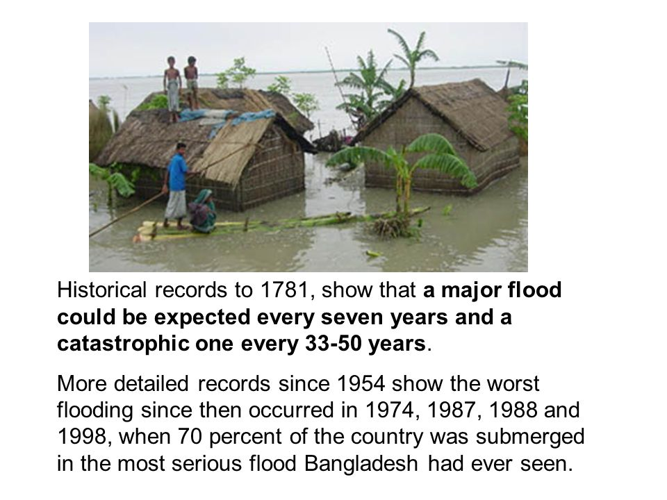 Historical records to 1781, show that a major flood could be expected every seven years and a catastrophic one every 33-50 years.