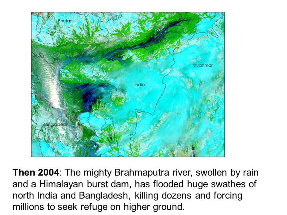 Then 2004: The mighty Brahmaputra river, swollen by rain and a Himalayan burst dam, has flooded huge swathes of north India and Bangladesh, killing dozens and forcing millions to seek refuge on higher ground.