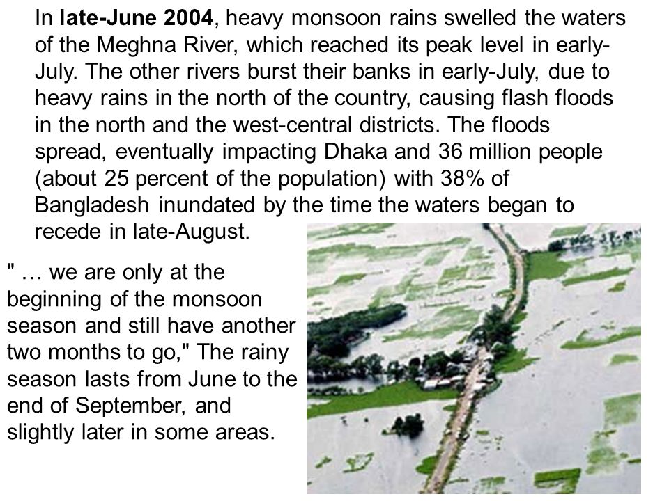 In late-June 2004, heavy monsoon rains swelled the waters of the Meghna River, which reached its peak level in early-July. The other rivers burst their banks in early-July, due to heavy rains in the north of the country, causing flash floods in the north and the west-central districts. The floods spread, eventually impacting Dhaka and 36 million people (about 25 percent of the population) with 38% of Bangladesh inundated by the time the waters began to recede in late-August.