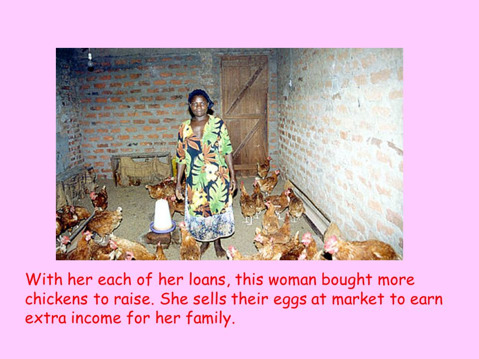 With her each of her loans, this woman bought more chickens to raise