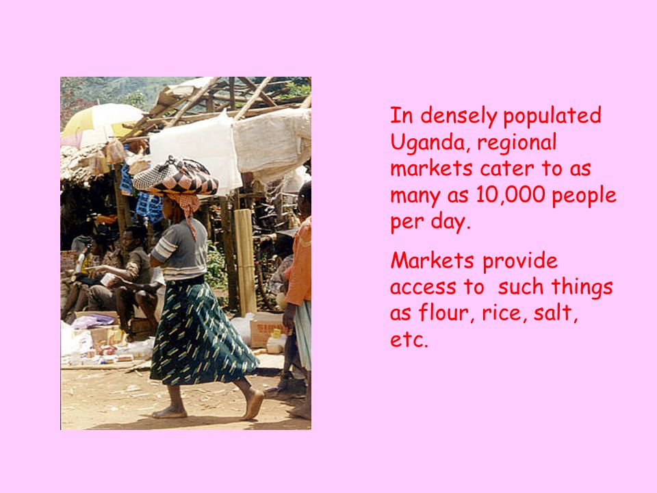 In densely populated Uganda, regional markets cater to as many as 10,000 people per day.