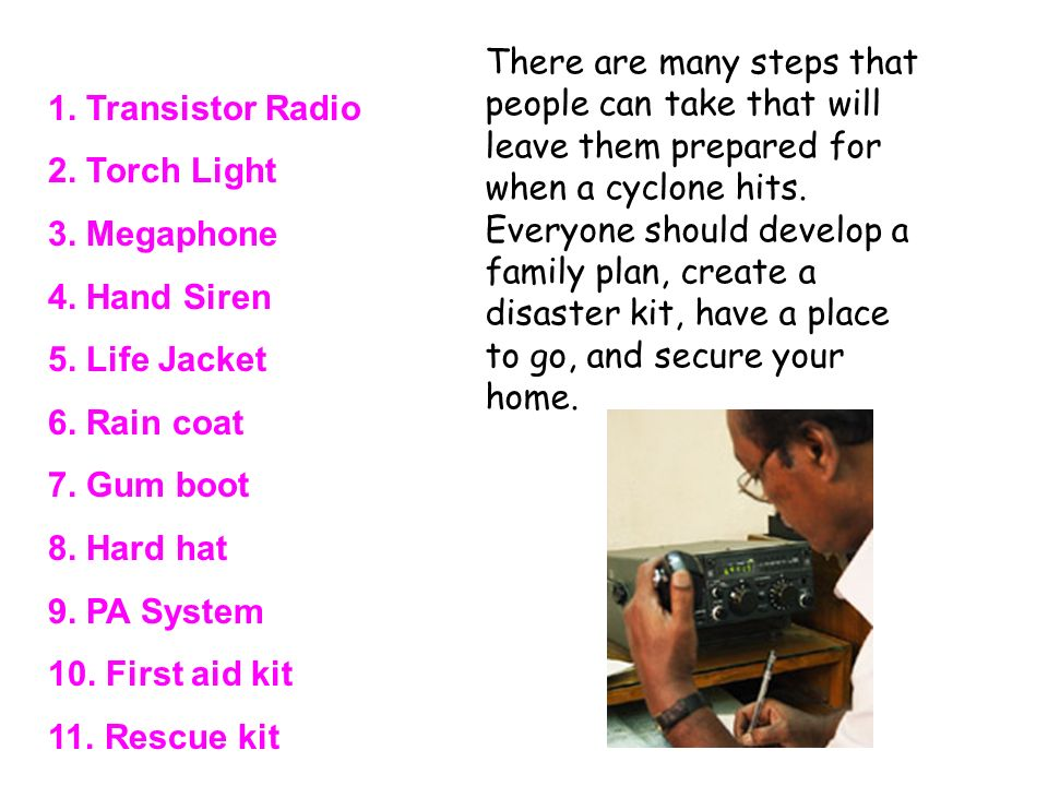 1. Transistor Radio 2. Torch Light. 3. Megaphone. 4. Hand Siren. 5. Life Jacket. 6. Rain coat. 7. Gum boot.