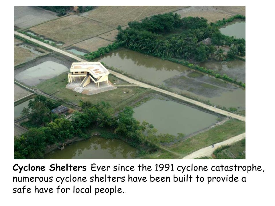 Cyclone Shelters Ever since the 1991 cyclone catastrophe, numerous cyclone shelters have been built to provide a safe have for local people..