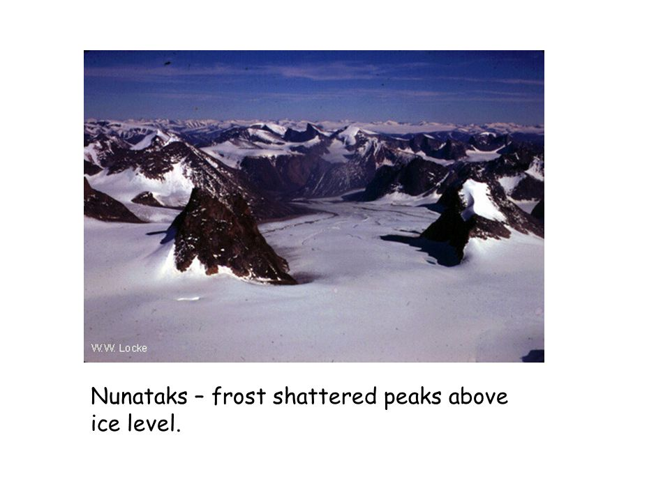 Nunataks – frost shattered peaks above ice level.