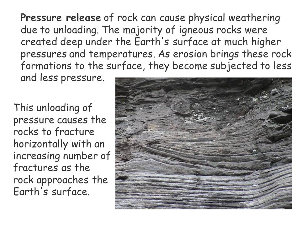 Pressure release of rock can cause physical weathering due to unloading. The majority of igneous rocks were created deep under the Earth s surface at much higher pressures and temperatures. As erosion brings these rock formations to the surface, they become subjected to less and less pressure.