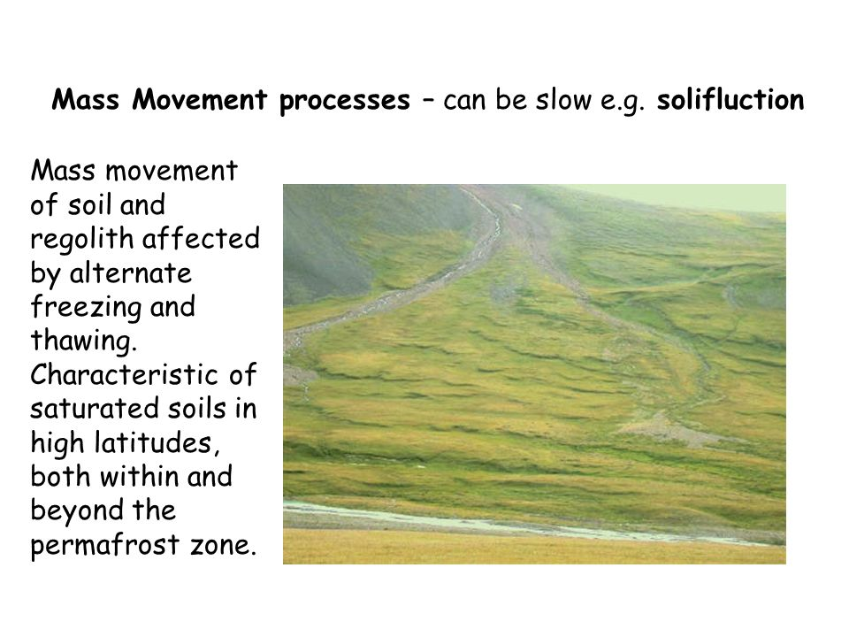 Mass Movement processes – can be slow e.g. solifluction