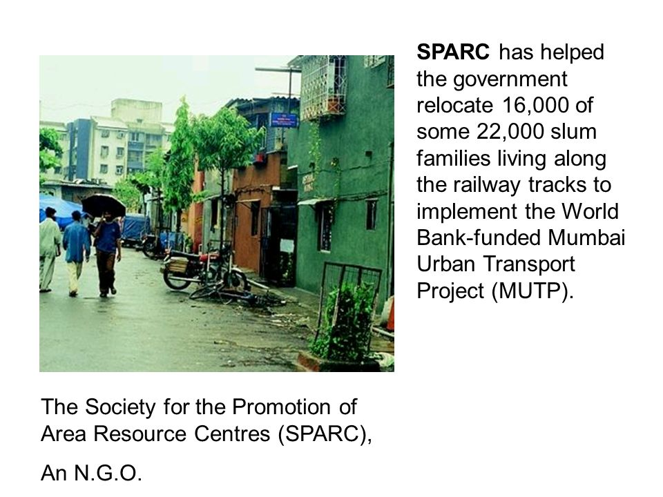 SPARC has helped the government relocate 16,000 of some 22,000 slum families living along the railway tracks to implement the World Bank-funded Mumbai Urban Transport Project (MUTP).