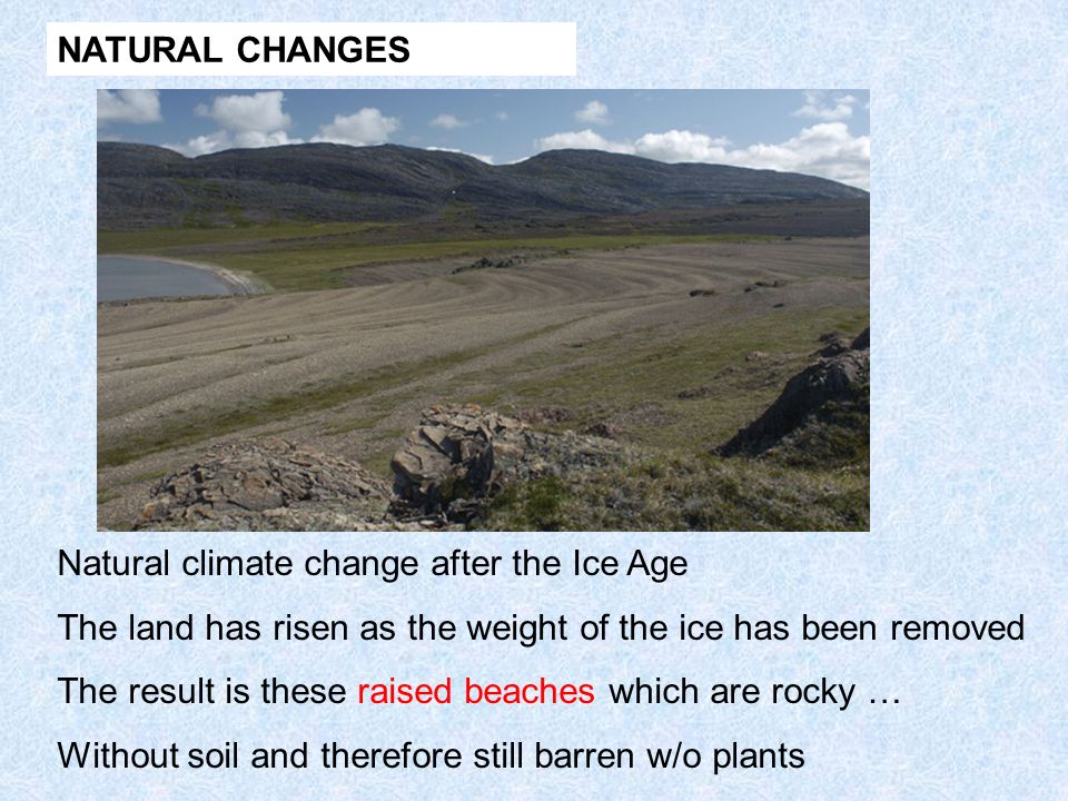 NATURAL CHANGES Natural climate change after the Ice Age. The land has risen as the weight of the ice has been removed.