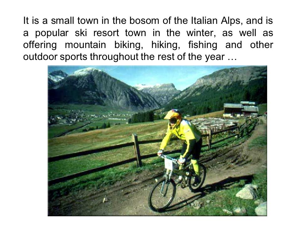 It is a small town in the bosom of the Italian Alps, and is a popular ski resort town in the winter, as well as offering mountain biking, hiking, fishing and other outdoor sports throughout the rest of the year …