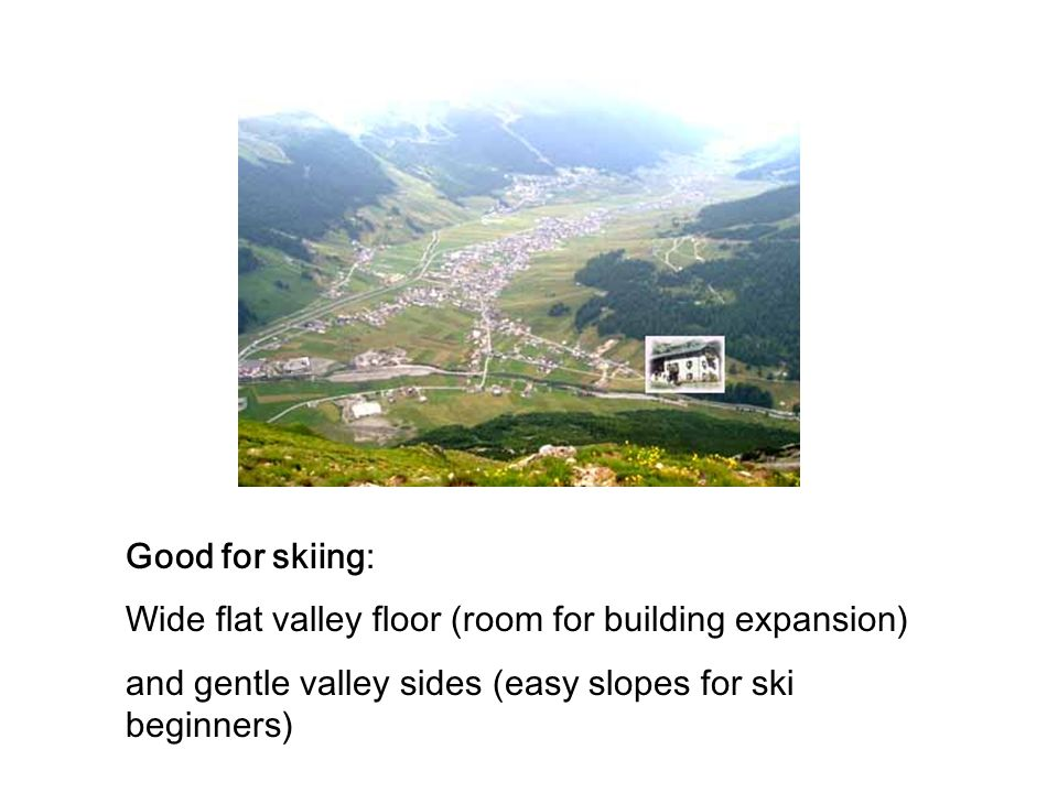 Good for skiing: Wide flat valley floor (room for building expansion) and gentle valley sides (easy slopes for ski beginners)