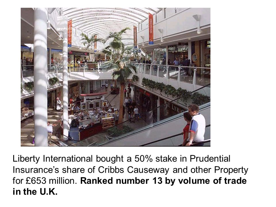 Liberty International bought a 50% stake in Prudential Insurance's share of Cribbs Causeway and other Property for £653 million.
