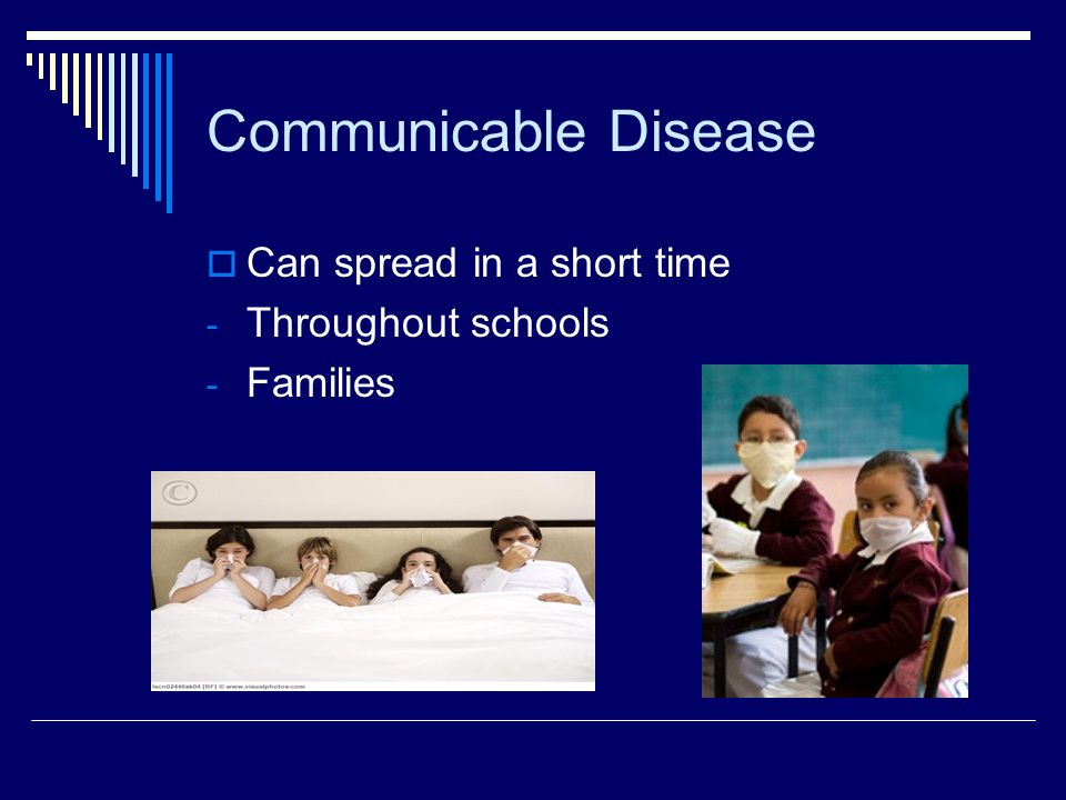 Communicable Disease Can spread in a short time Throughout schools