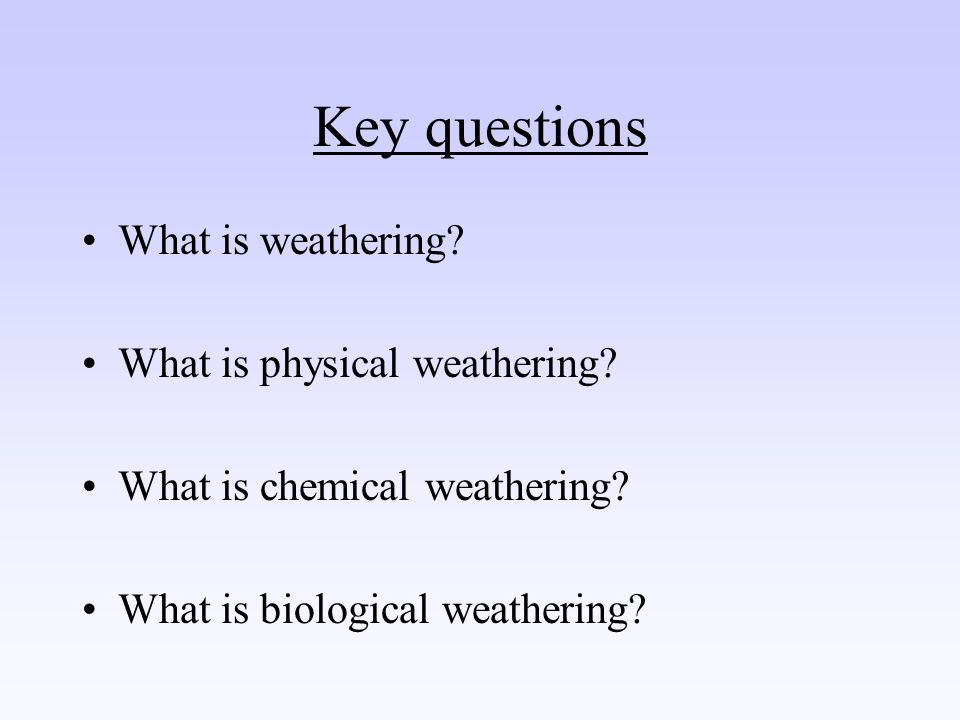 Key questions What is weathering What is physical weathering