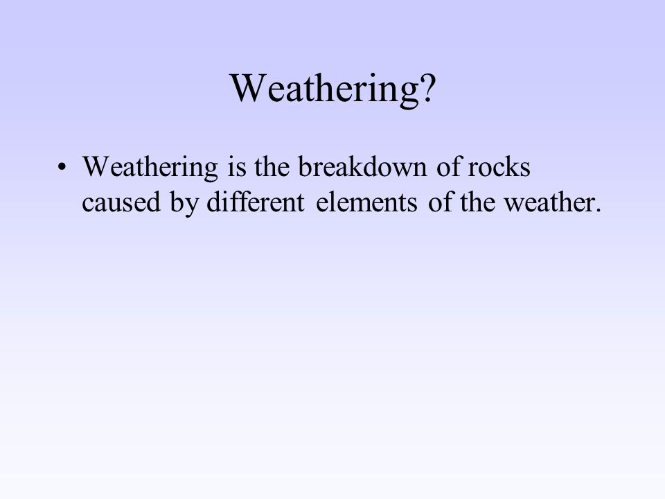 Weathering Weathering is the breakdown of rocks caused by different elements of the weather.