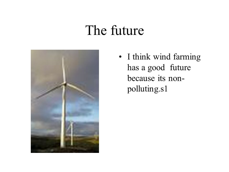 The future I think wind farming has a good future because its non-polluting.s1