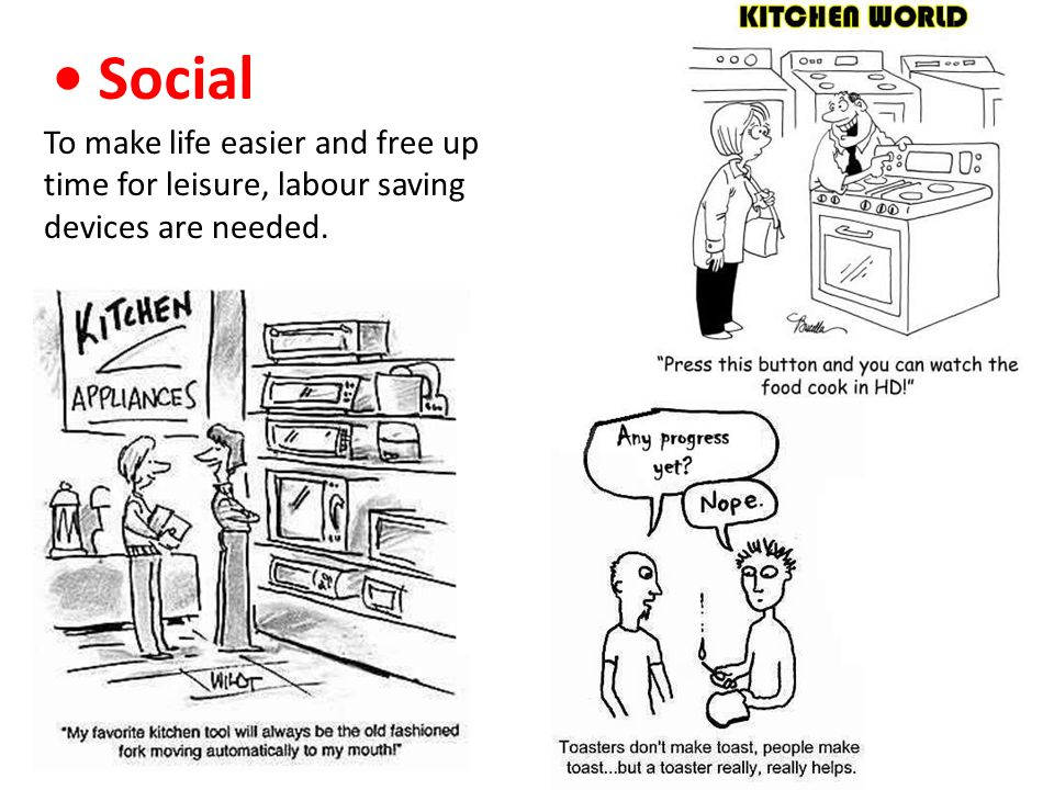 • Social To make life easier and free up time for leisure, labour saving devices are needed.