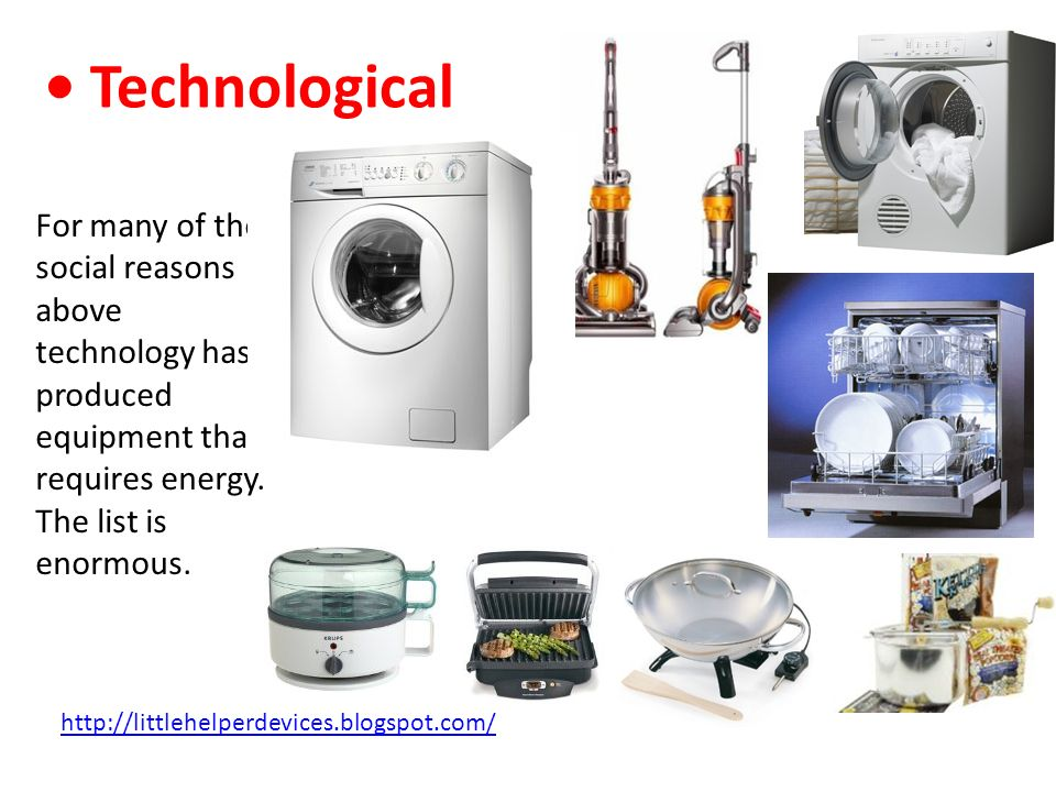• Technological For many of the social reasons above technology has produced equipment that requires energy. The list is enormous.