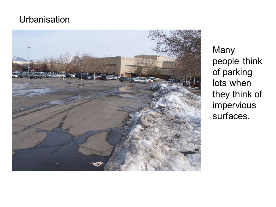 Urbanisation Many people think of parking lots when they think of impervious surfaces.