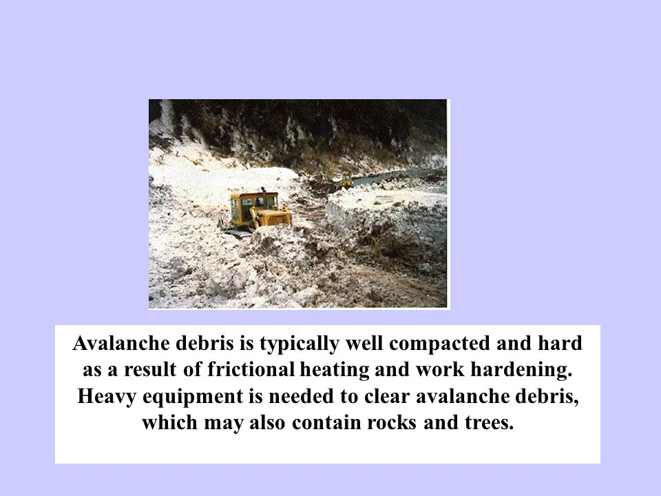 Avalanche debris is typically well compacted and hard as a result of frictional heating and work hardening.