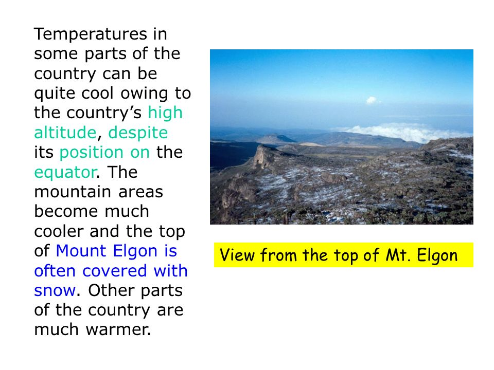 Temperatures in some parts of the country can be quite cool owing to the country's high altitude, despite its position on the equator. The mountain areas become much cooler and the top of Mount Elgon is often covered with snow. Other parts of the country are much warmer.