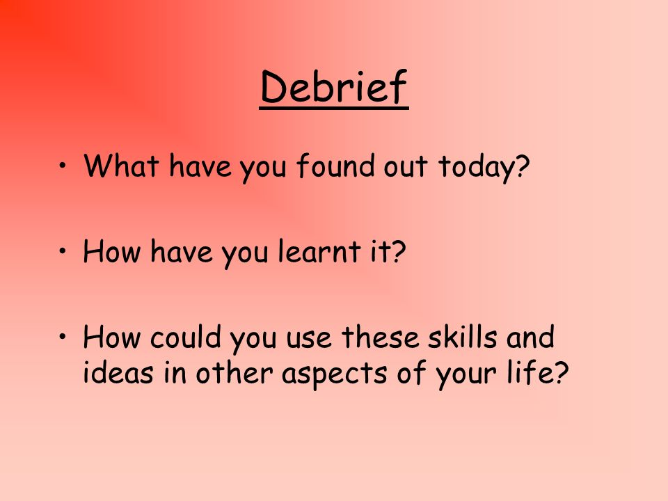 Debrief What have you found out today How have you learnt it