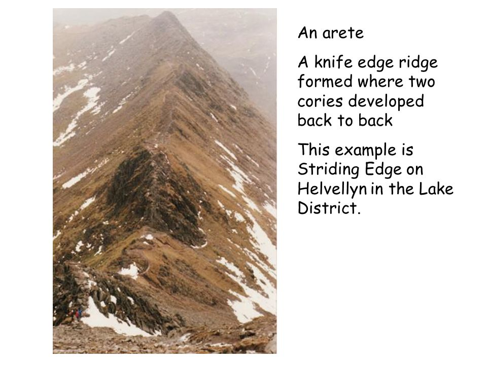 An arete A knife edge ridge formed where two cories developed back to back.