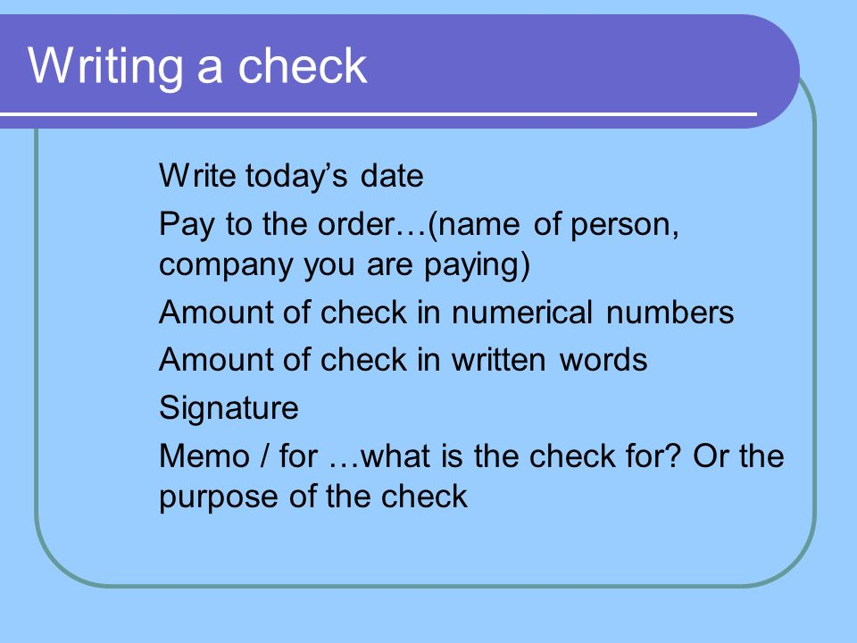"writing checks numbers in words In the ""pay to the order of"" field, you can write a check to yourself by writing your own name or by writing the word ""cash"" you will also need to sign the back of the check like you're going to deposit the check into your checking account."